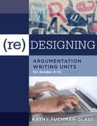 (Re)designing Argumentation Writing Units for Grades 5-12 - . ebook by Kathy Tuchman Glass