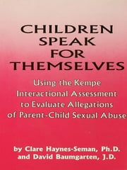 Children Speak For Themselves - Using The Kempe Interactional Assessment To Evaluate Allegations Of Parent- child sexual abuse ebook by Clare Haynes-Seman,David Baumgarten