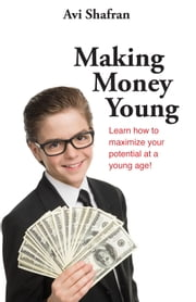 Making Money Young - Learn how to maximize your potential at a young age! ebook by Avi Shafran