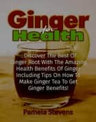 Ginger For Health: Discover The Best Of Ginger Root With The Health Benefits Of Ginger Including Tips On How To Make Ginger Tea To Get Ginger Benefits! ebook by Pamela Stevens