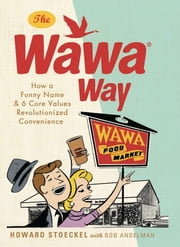 The Wawa Way - How a Funny Name and Six Core Values Revolutionized Convenience ebook by Howard Stoeckel,Bob Andelman
