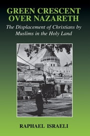 Green Crescent Over Nazareth - The Displacement of Christians by Muslims in the Holy Land ebook by Raphael Israeli