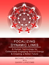Focalizing Dynamic Links: A Human Technology for Collectively Engaging Source Energy & Creating A Better Future ebook by Michael Picucci