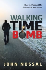 Walking Time Bomb - How God Rescued Me From Death Nine Times ebook by John Nossal