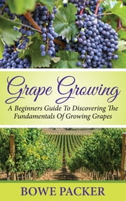 Grape Growing - A Beginners Guide To Discovering The Fundamentals Of Growing Grapes ebook by Bowe Packer