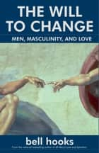 The Will to Change - Men, Masculinity, and Love ebook by bell hooks