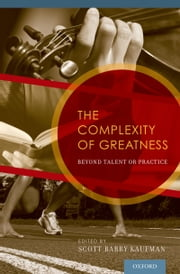 The Complexity of Greatness: Beyond Talent or Practice ebook by Scott Barry Kaufman