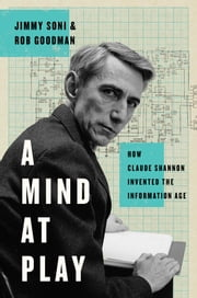 A Mind at Play - How Claude Shannon Invented the Information Age ebook by Jimmy Soni, Rob Goodman