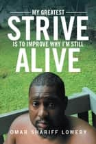 My Greatest Strive Is to Improve Why I'M Still Alive ebook by Omar Shariff Lowery