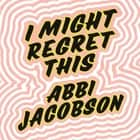 I Might Regret This - Essays, Drawings, Vulnerabilities and Other Stuff audiobook by Abbi Jacobson