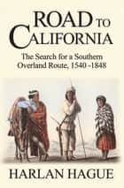 Road to California: The Search for a Southern Overland Route, 1540-1848 ebook by Harlan Hague