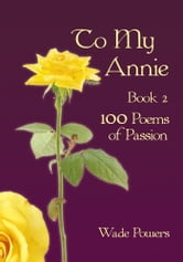 To My Annie Book 2 - 100 Poems of Passion ebook by Wade Powers