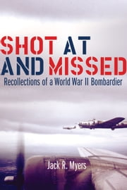 Shot at and Missed - Recollections of a World War II Bombardier ebook by Jack R. Myers