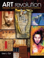 Art Revolution: Alternative Approaches for Fine Artists and Illustrators ebook by Cyr, Lisa