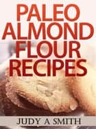 Paleo Almond Flour Recipes ebook by Judy A Smith