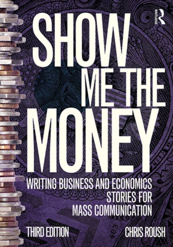 Show Me the Money - Writing Business and Economics Stories for Mass Communication ebook by Chris Roush