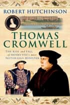 Thomas Cromwell - The Rise and Fall of Henry VIII's Most Notorious Minister ebook by Robert Hutchinson