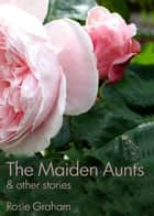 The Maiden Aunts (and other stories) ebook by Rosie Graham