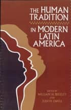 The Human Tradition in Modern Latin America ebook by William H. Beezley, Judith Ewell