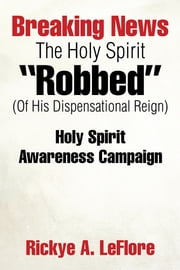 "Breaking News The Holy Spirit ""Robbed"" (Of His Dispensational Reign) - Holy Spirit Awareness Campaign ebook by Rickye A. LeFlore"