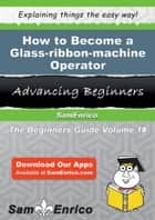 How to Become a Glass-ribbon-machine Operator ebook by Michel Witte