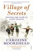Village of Secrets - Defying the Nazis in Vichy France ebook by Caroline Moorehead