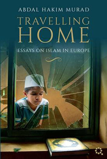 Travelling Home: Essays on Islam in Europe ebook by Abdal Hakim Murad