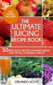 The Ultimate Juicing Recipe Book ebook by Orlando Scott