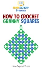 How To Crochet Granny Squares ebook by HowExpert