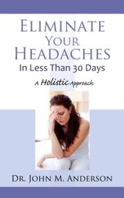 Eliminate Your Headaches In Less Than 30 Days - A Holistic Approach ebook by Dr. John M. Anderson