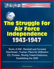 The Struggle for Air Force Independence 1943-1947: Roots of AAF, Marshall and Forrestal, Eisenhower, Truman, Plans for Unification, JCS, Postwar, Moving Toward Autonomy, Establishing the USAF ebook by Progressive Management
