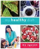 My Healthy Dish - More Than 85 Fresh & Easy Recipes for the Whole Family ebook by My Nguyen