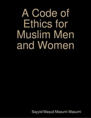 A Code of Ethics for Muslim Men and Women ebook by Sayyid Masud Masumi Masumi