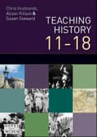 Teaching History 11-18 ebook by Chris Husbands, Alison Kitson