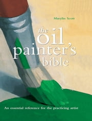 Oil Painter's Bible - An Essential Reference for the Practicing Artist ebook by Marylin Scott