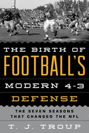 The Birth of Football's Modern 4-3 Defense - The Seven Seasons That Changed the NFL ebook by T. J. Troup