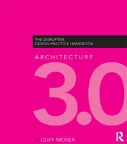 Architecture 3.0 - The Disruptive Design Practice Handbook ebook by Cliff Moser