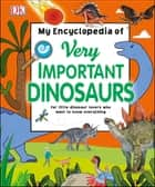 My Encyclopedia of Very Important Dinosaurs - For Little Dinosaur Lovers Who Want to Know Everything ebook by