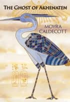 The Ghost of Akhenaten ebook by Moyra Caldecott