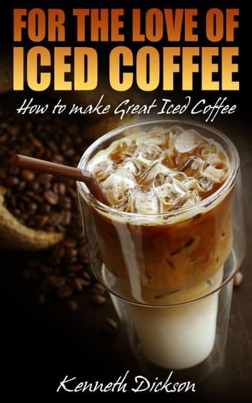 For the Love of Iced Coffee - How to make Great Iced Coffee ebook by Kenneth Dickson
