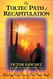 The Toltec Path of Recapitulation - Healing Your Past to Free Your Soul ebook by Victor Sanchez
