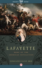Lafayette - Hero of the American Revolution ebook by Gonzague Saint Bris,George Holoch