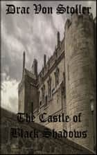 The Castle of Black Shadows ebook by Drac Von Stoller