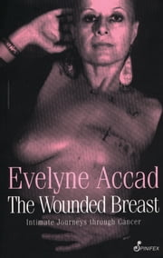 The Wounded Breast - Intimate Journeys Through Cancer ebook by Evelyne Accad