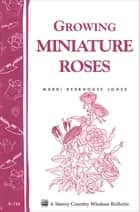 Growing Miniature Roses - Storey's Country Wisdom Bulletin A-116 ebook by Mardi Berkhouse Jones