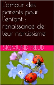 L'amour des parents pour l'enfant : renaissance de leur narcissisme ebook by Sigmund Freud