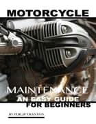 Motorcycle Maintenance: An Easy Guide for Beginner's ebook by Philip Tranton