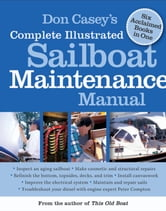 Don Casey's Complete Illustrated Sailboat Maintenance Manual - Including Inspecting the Aging Sailboat, Sailboat Hull and Deck Repair, Sailboat Refinishing, Sailbo ebook by Don Casey