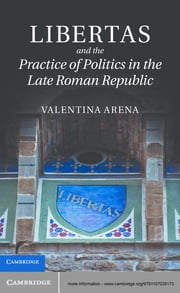 Libertas and the Practice of Politics in the Late Roman Republic ebook by Dr Valentina Arena