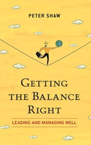 Getting the Balance Right - Leading and Managing Well ebook by Peter Shaw